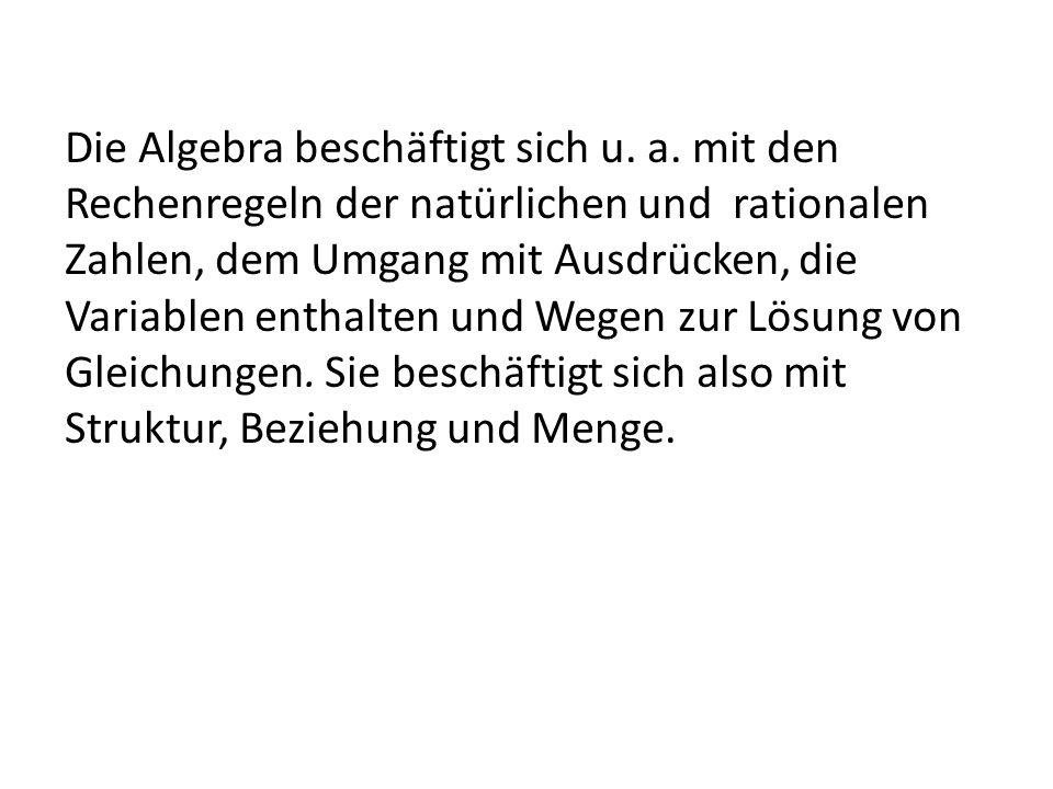 Die Algebra beschäftigt sich u. a. mit den Rechenregeln der natürlichen und rationalen Zahlen, dem Umgang mit Ausdrücken, die Variablen enthalten und