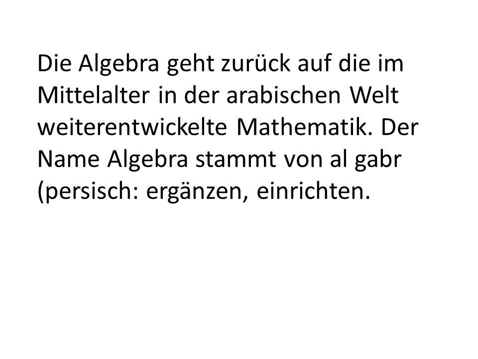 Die Algebra geht zurück auf die im Mittelalter in der arabischen Welt weiterentwickelte Mathematik. Der Name Algebra stammt von al gabr (persisch: erg