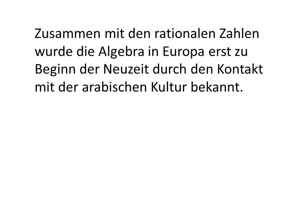 Zusammen mit den rationalen Zahlen wurde die Algebra in Europa erst zu Beginn der Neuzeit durch den Kontakt mit der arabischen Kultur bekannt.