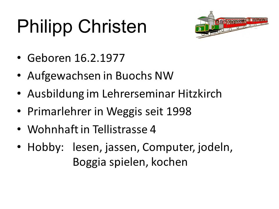 Philipp Christen Geboren 16.2.1977 Aufgewachsen in Buochs NW Ausbildung im Lehrerseminar Hitzkirch Primarlehrer in Weggis seit 1998 Wohnhaft in Tellistrasse 4 Hobby: lesen, jassen, Computer, jodeln, Boggia spielen, kochen