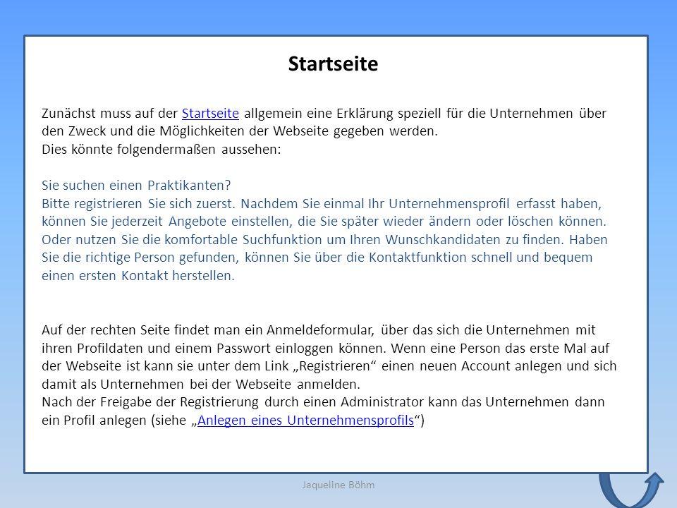 Jaqueline Böhm Startseite Zunächst muss auf der Startseite allgemein eine Erklärung speziell für die Unternehmen über den Zweck und die Möglichkeiten der Webseite gegeben werden.Startseite Dies könnte folgendermaßen aussehen: Sie suchen einen Praktikanten.