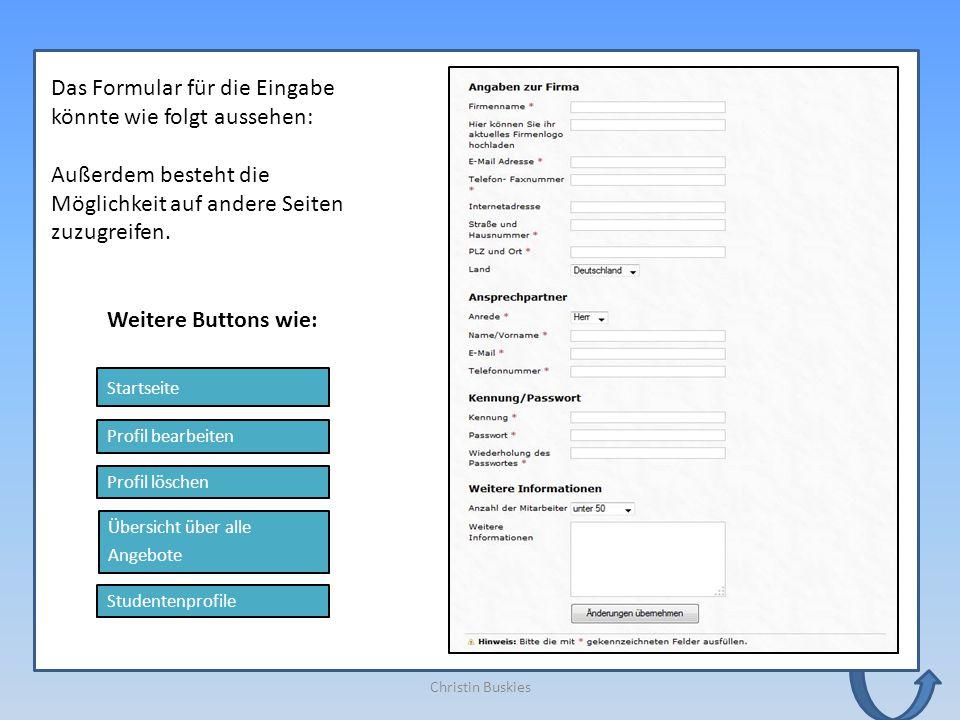 Christin Buskies Profil bearbeiten Profil löschen Übersicht über alle Angebote Startseite Studentenprofile Weitere Buttons wie: Das Formular für die Eingabe könnte wie folgt aussehen: Außerdem besteht die Möglichkeit auf andere Seiten zuzugreifen.
