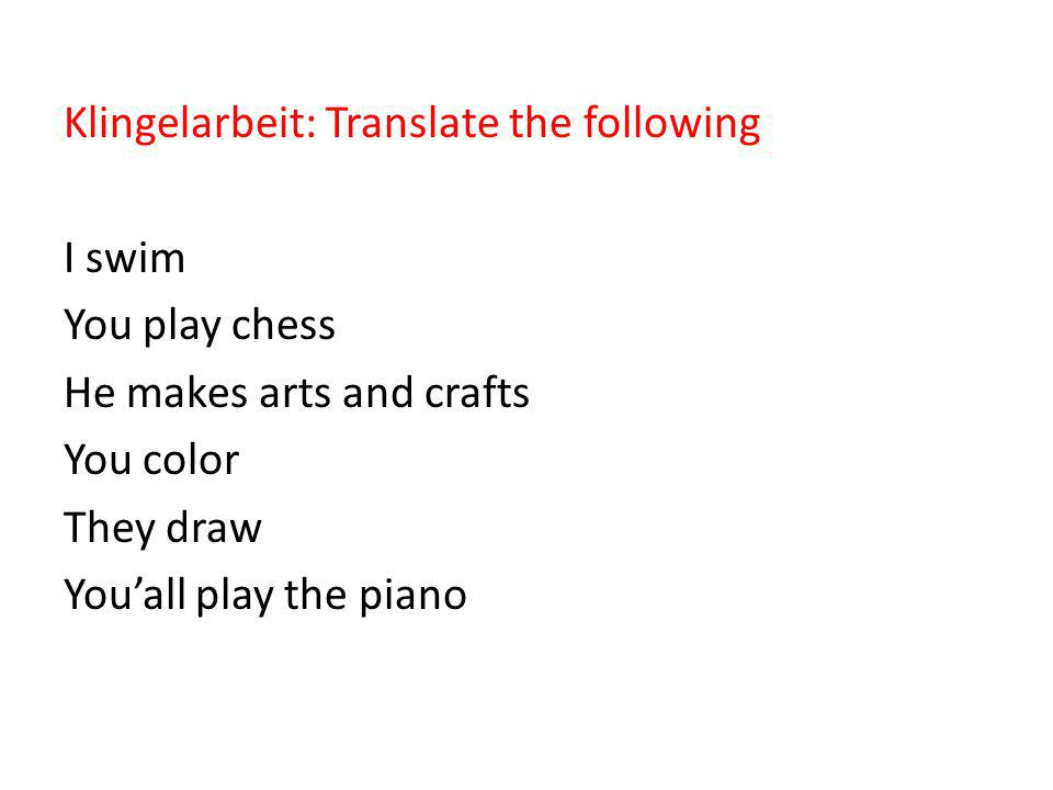 Klingelarbeit: Translate the following I swim You play chess He makes arts and crafts You color They draw You'all play the piano