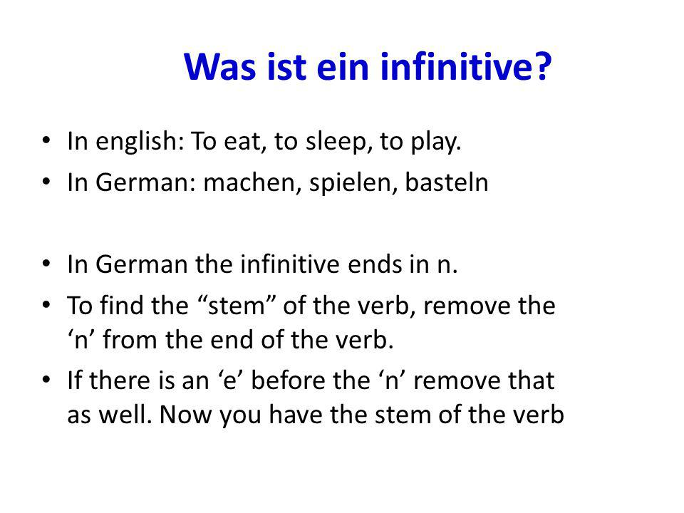 "Was ist ein infinitive? In english: To eat, to sleep, to play. In German: machen, spielen, basteln In German the infinitive ends in n. To find the ""st"