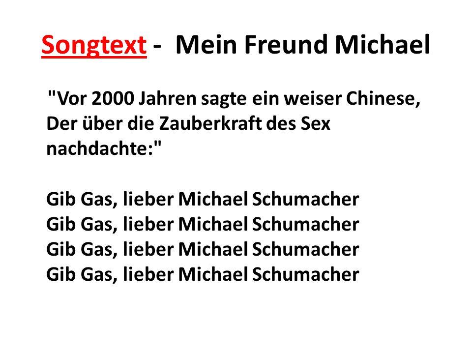 Songtext - Mein Freund Michael Vor 2000 Jahren sagte ein weiser Chinese, Der über die Zauberkraft des Sex nachdachte: Gib Gas, lieber Michael Schumacher Gib Gas, lieber Michael Schumacher Gib Gas, lieber Michael Schumacher Gib Gas, lieber Michael Schumacher