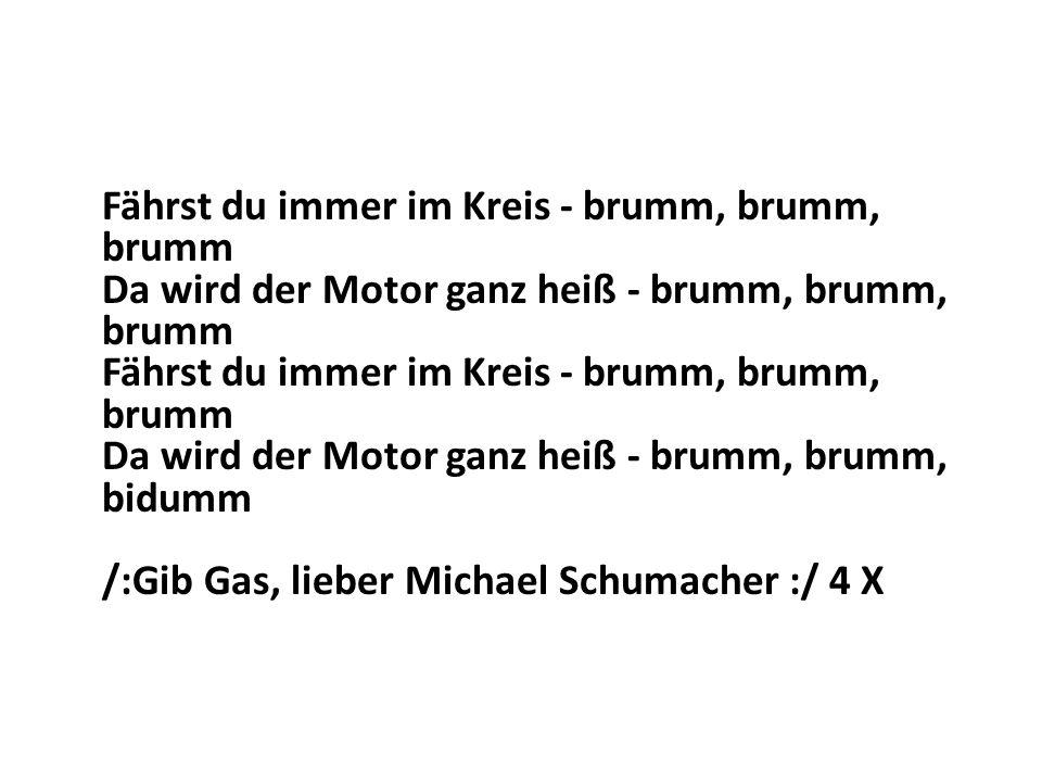 Fährst du immer im Kreis - brumm, brumm, brumm Da wird der Motor ganz heiß - brumm, brumm, brumm Fährst du immer im Kreis - brumm, brumm, brumm Da wird der Motor ganz heiß - brumm, brumm, bidumm /:Gib Gas, lieber Michael Schumacher :/ 4 X