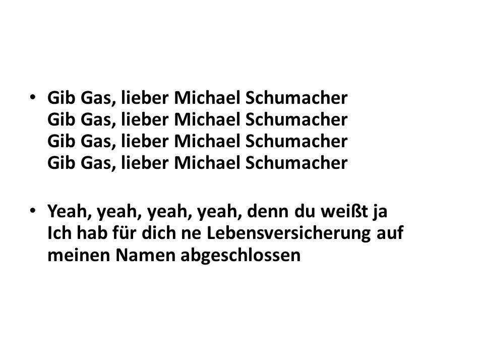 Gib Gas, lieber Michael Schumacher Gib Gas, lieber Michael Schumacher Gib Gas, lieber Michael Schumacher Gib Gas, lieber Michael Schumacher Yeah, yeah, yeah, yeah, denn du weißt ja Ich hab für dich ne Lebensversicherung auf meinen Namen abgeschlossen
