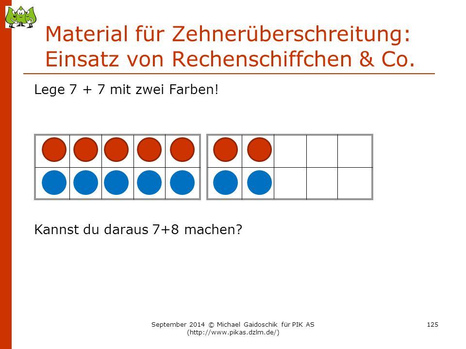 Material für Zehnerüberschreitung: Einsatz von Rechenschiffchen & Co. Lege 7 + 7 mit zwei Farben! Kannst du daraus 7+8 machen? September 2014 © Michae