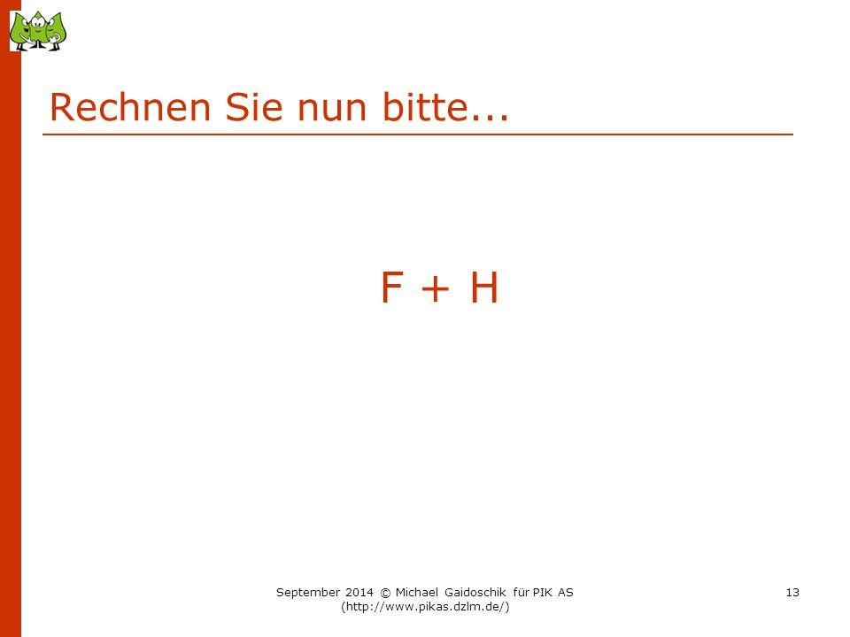 Rechnen Sie nun bitte... F + H September 2014 © Michael Gaidoschik für PIK AS (http://www.pikas.dzlm.de/) 13