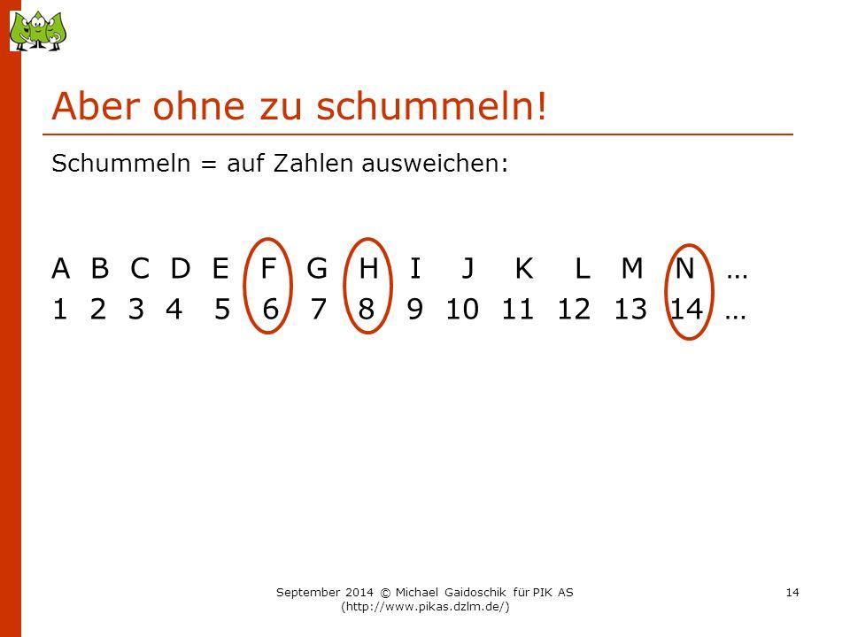 Aber ohne zu schummeln! Schummeln = auf Zahlen ausweichen: A B C D E F G H I J K L M N … 1 2 3 4 5 6 7 8 9 10 11 12 13 14 … September 2014 © Michael G