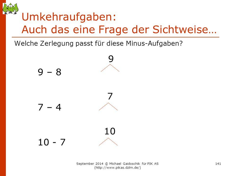 Umkehraufgaben: Auch das eine Frage der Sichtweise… Welche Zerlegung passt für diese Minus-Aufgaben? 9 9 – 8 7 7 – 4 10 10 - 7 September 2014 © Michae