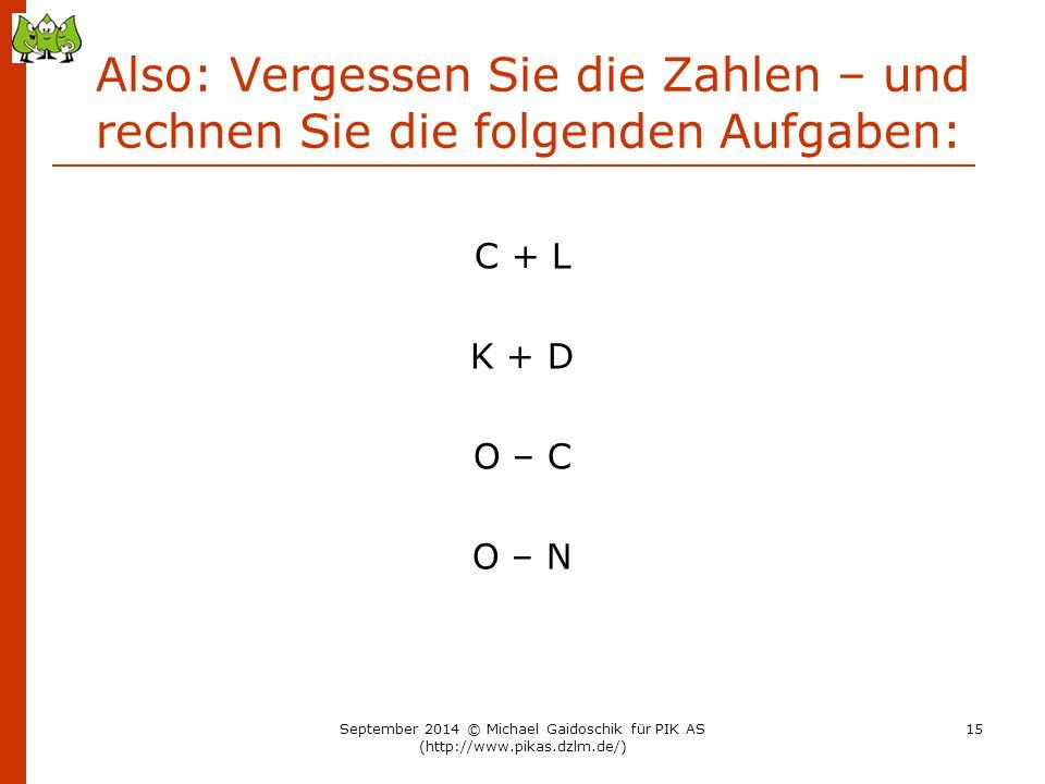 Also: Vergessen Sie die Zahlen – und rechnen Sie die folgenden Aufgaben: C + L K + D O – C O – N September 2014 © Michael Gaidoschik für PIK AS (http: