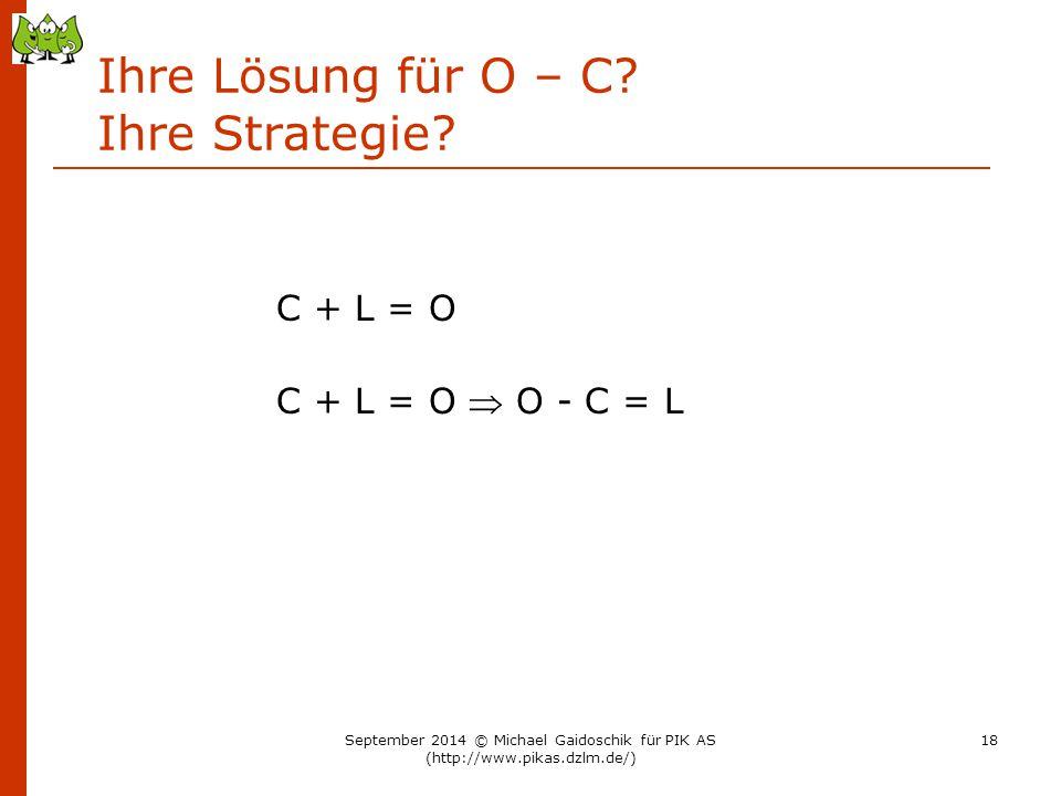 Ihre Lösung für O – C? Ihre Strategie? C + L = O C + L = O  O - C = L September 2014 © Michael Gaidoschik für PIK AS (http://www.pikas.dzlm.de/) 18