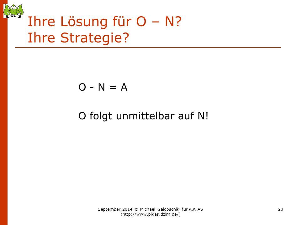 Ihre Lösung für O – N? Ihre Strategie? O - N = A O folgt unmittelbar auf N! September 2014 © Michael Gaidoschik für PIK AS (http://www.pikas.dzlm.de/)