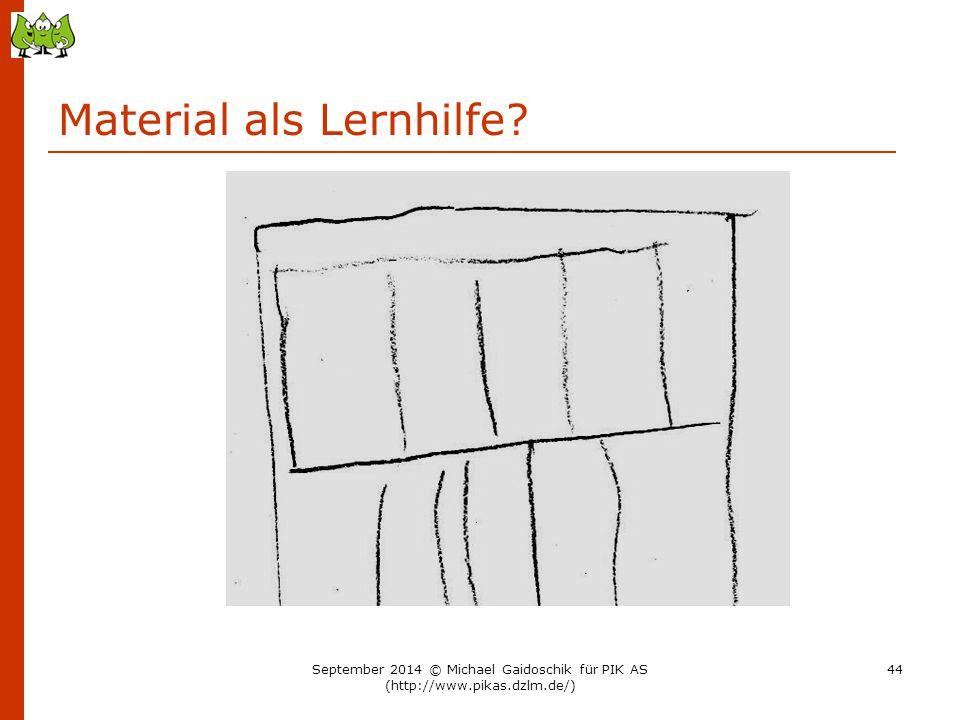 Material als Lernhilfe? September 2014 © Michael Gaidoschik für PIK AS (http://www.pikas.dzlm.de/) 44