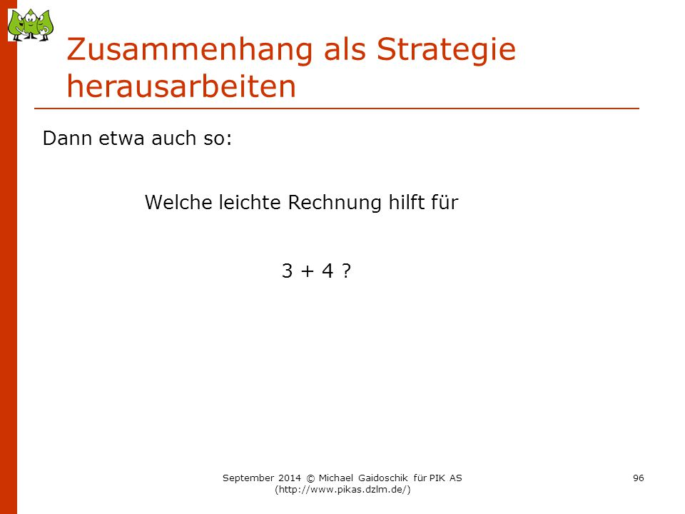 Dann etwa auch so: Zusammenhang als Strategie herausarbeiten Welche leichte Rechnung hilft für 3 + 4 ? September 2014 © Michael Gaidoschik für PIK AS