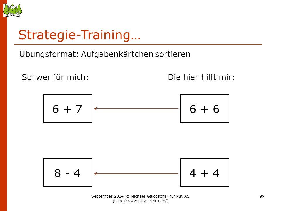 Strategie-Training… 6 + 7 Übungsformat: Aufgabenkärtchen sortieren Schwer für mich:Die hier hilft mir: 8 - 4 6 + 6 4 + 4 September 2014 © Michael Gaid