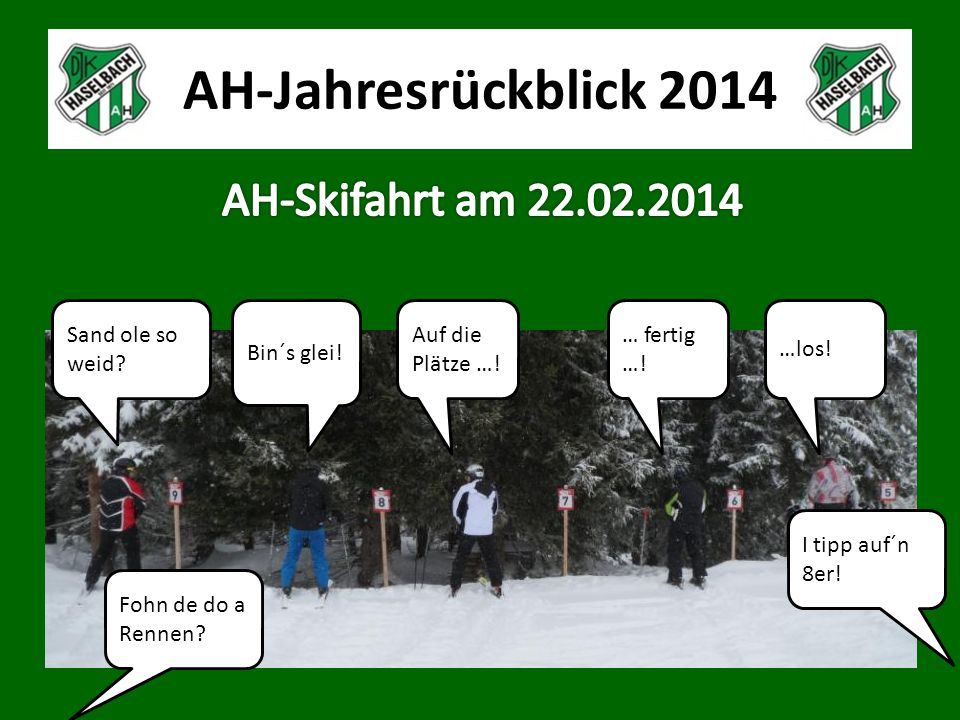 AH-Jahresrückblick 2014 Sand ole so weid? Bin´s glei! Auf die Plätze …! … fertig …! …los! Fohn de do a Rennen? I tipp auf´n 8er!