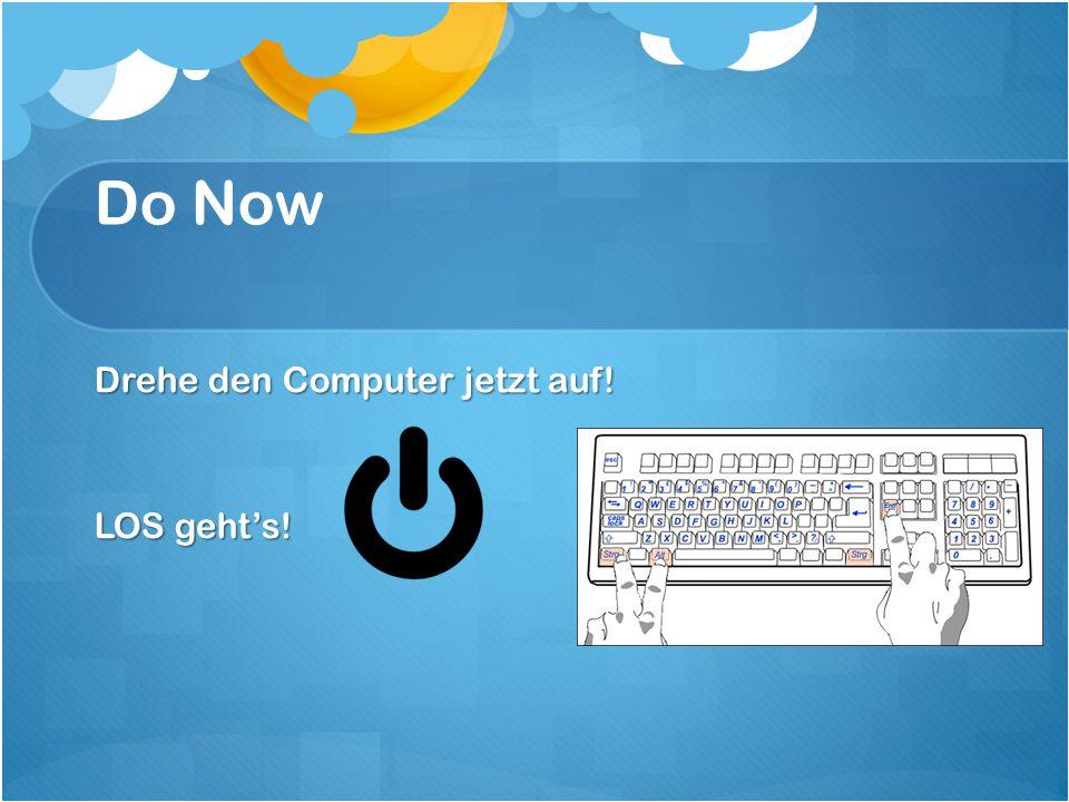 Do Now Drehe den Computer jetzt auf! LOS geht's!