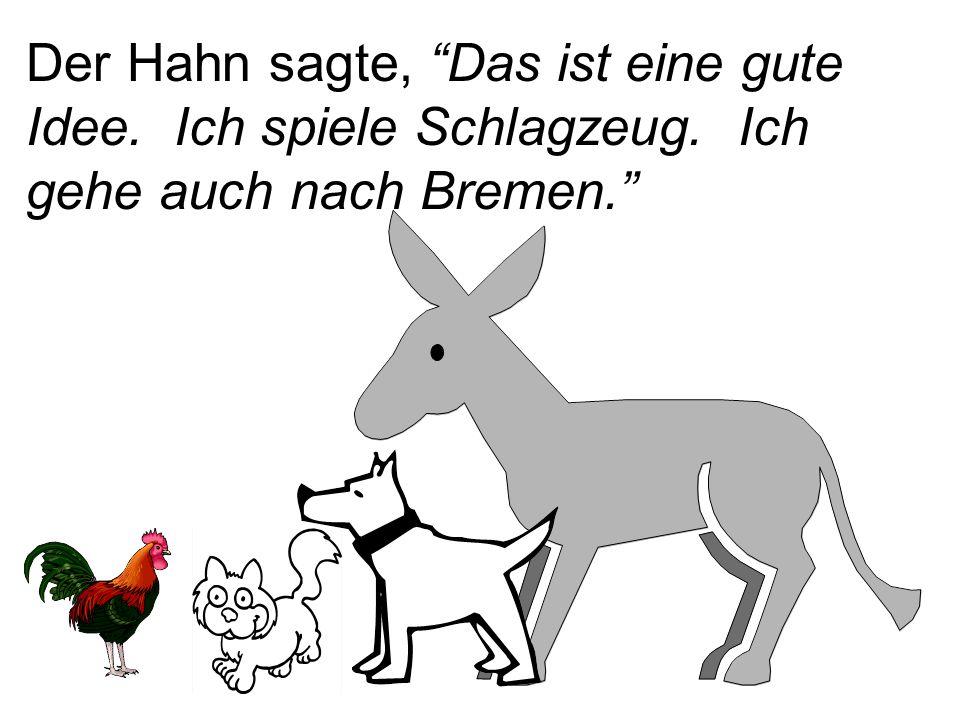 """Der Hahn sagte, """"Das ist eine gute Idee. Ich spiele Schlagzeug. Ich gehe auch nach Bremen."""""""