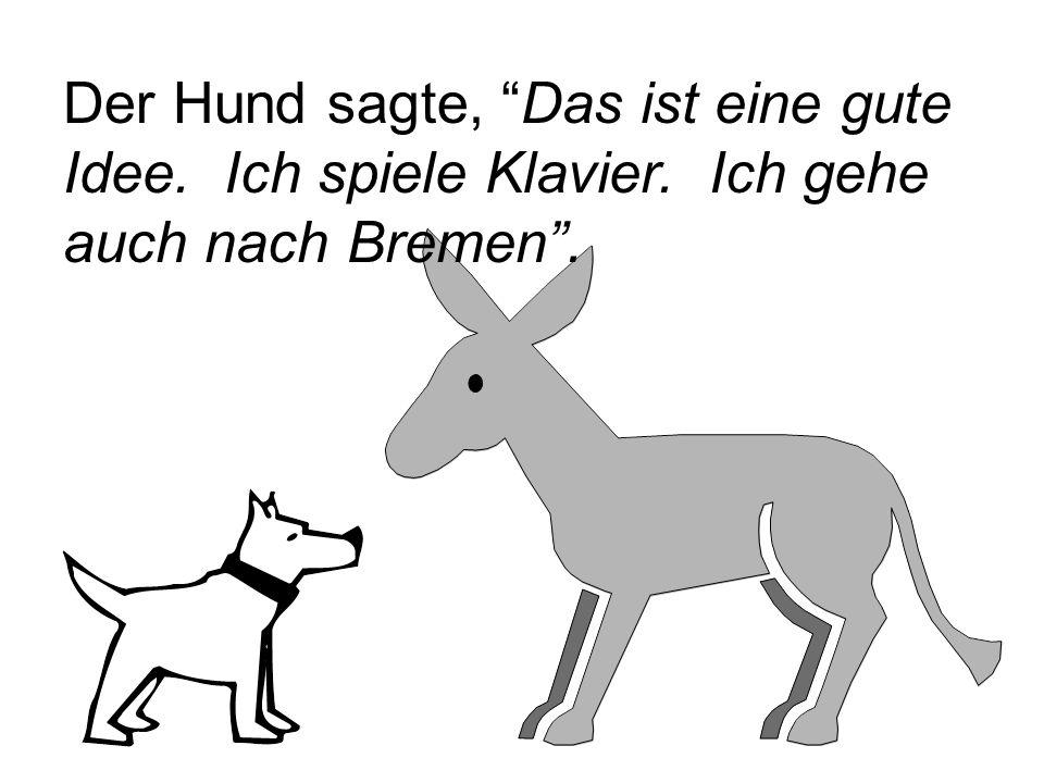 """Der Hund sagte, """"Das ist eine gute Idee. Ich spiele Klavier. Ich gehe auch nach Bremen""""."""