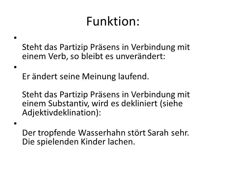 Funktion: Steht das Partizip Präsens in Verbindung mit einem Verb, so bleibt es unverändert: Er ändert seine Meinung laufend. Steht das Partizip Präse