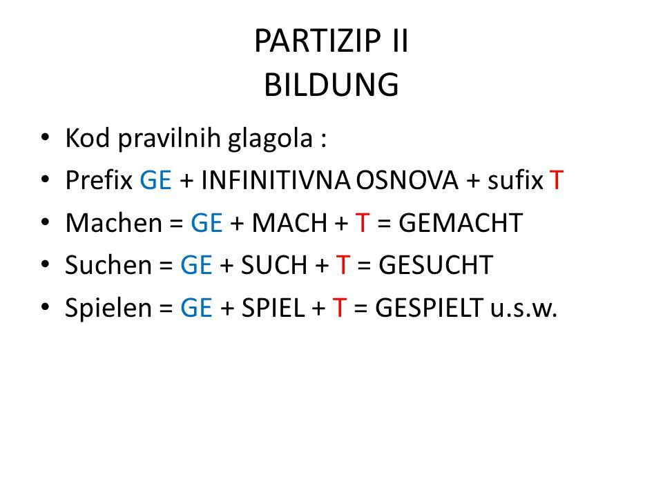 PARTIZIP II BILDUNG Kod pravilnih glagola : Prefix GE + INFINITIVNA OSNOVA + sufix T Machen = GE + MACH + T = GEMACHT Suchen = GE + SUCH + T = GESUCHT