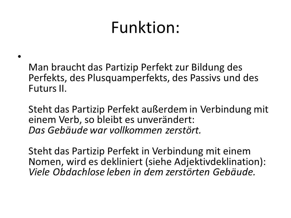 Funktion: Man braucht das Partizip Perfekt zur Bildung des Perfekts, des Plusquamperfekts, des Passivs und des Futurs II. Steht das Partizip Perfekt a