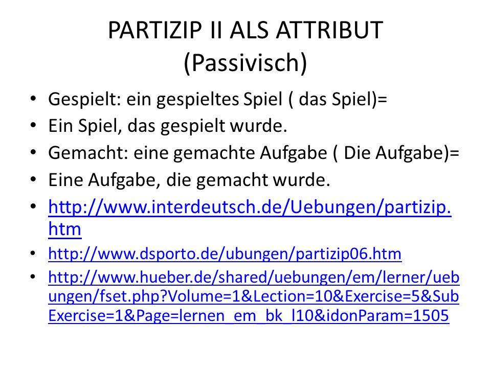 PARTIZIP II ALS ATTRIBUT (Passivisch) Gespielt: ein gespieltes Spiel ( das Spiel)= Ein Spiel, das gespielt wurde. Gemacht: eine gemachte Aufgabe ( Die