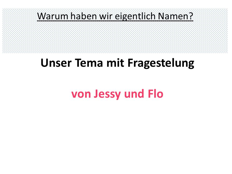 Unser Tema mit Fragestelung von Jessy und Flo Warum haben wir eigentlich Namen?