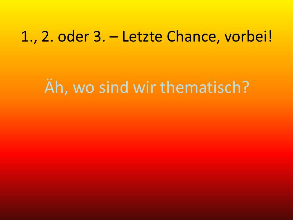 Äh, wo sind wir thematisch? 1., 2. oder 3. – Letzte Chance, vorbei!
