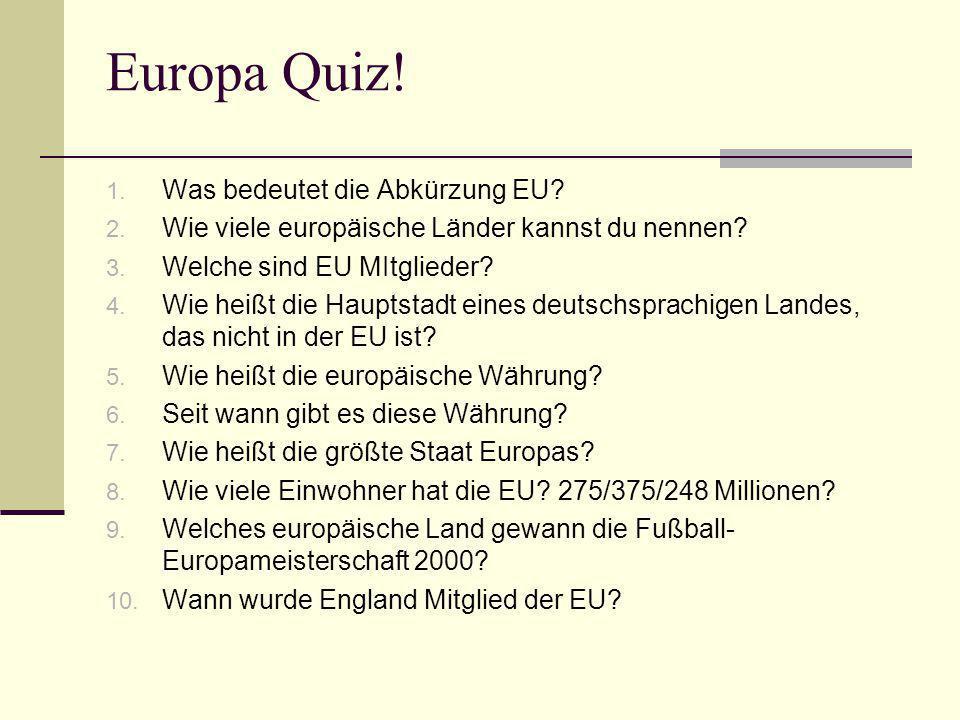 Europa Quiz! 1. Was bedeutet die Abkürzung EU? 2. Wie viele europäische Länder kannst du nennen? 3. Welche sind EU MItglieder? 4. Wie heißt die Haupts