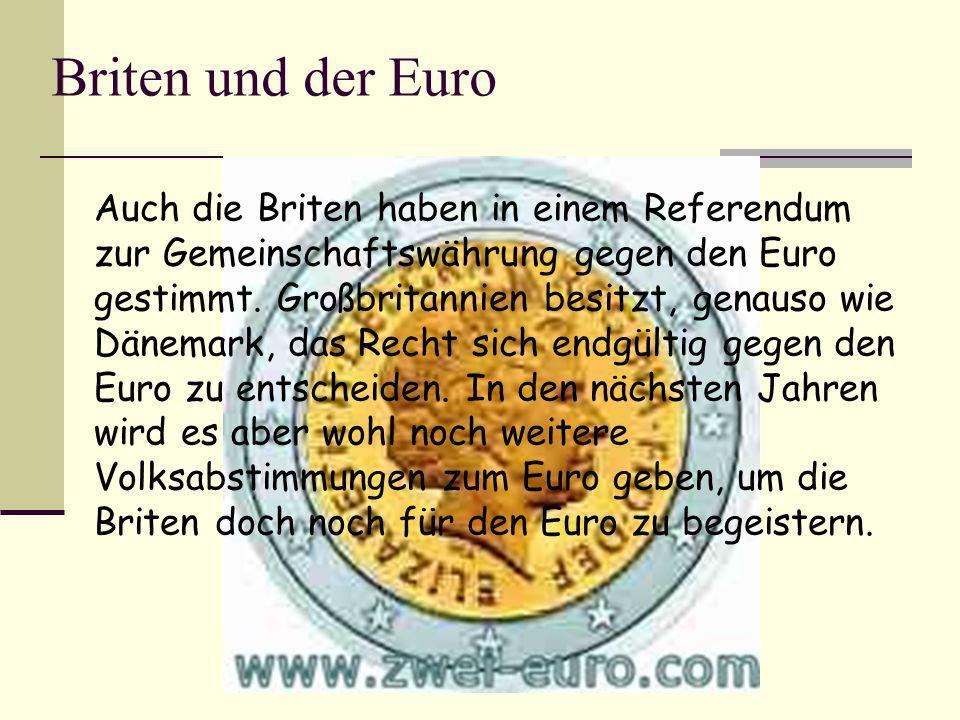 Briten und der Euro Auch die Briten haben in einem Referendum zur Gemeinschaftswährung gegen den Euro gestimmt. Großbritannien besitzt, genauso wie Dä