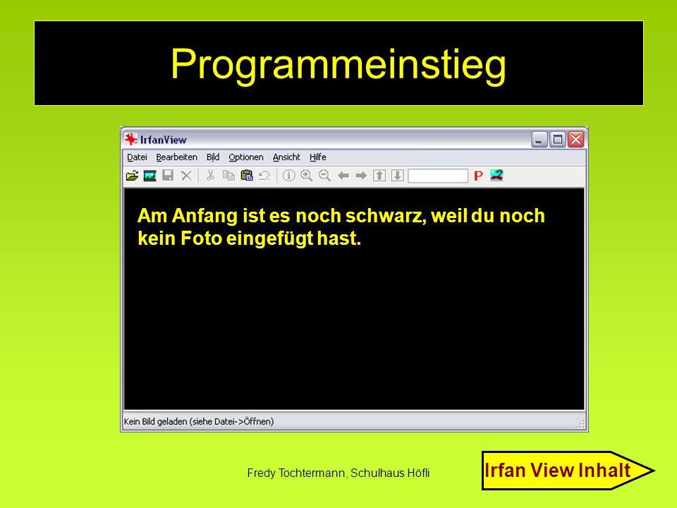 Fredy Tochtermann, Schulhaus Höfli Programmeinstieg Am Anfang ist es noch schwarz, weil du noch kein Foto eingefügt hast. Irfan View Inhalt