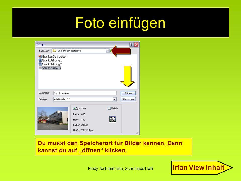 """Fredy Tochtermann, Schulhaus Höfli Foto einfügen Du musst den Speicherort für Bilder kennen. Dann kannst du auf """"öffnen"""" klicken. Irfan View Inhalt"""