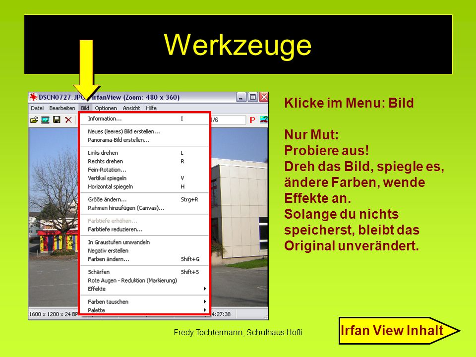 Fredy Tochtermann, Schulhaus Höfli Werkzeuge Klicke im Menu: Bild Nur Mut: Probiere aus! Dreh das Bild, spiegle es, ändere Farben, wende Effekte an. S