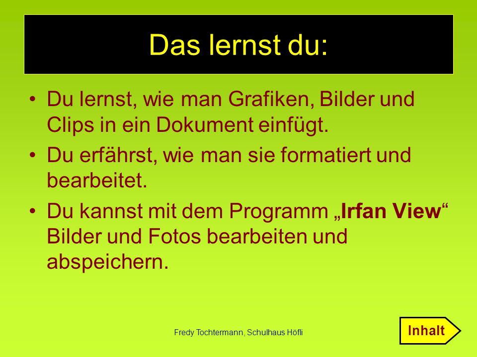 Fredy Tochtermann, Schulhaus Höfli Das lernst du: Du lernst, wie man Grafiken, Bilder und Clips in ein Dokument einfügt. Du erfährst, wie man sie form