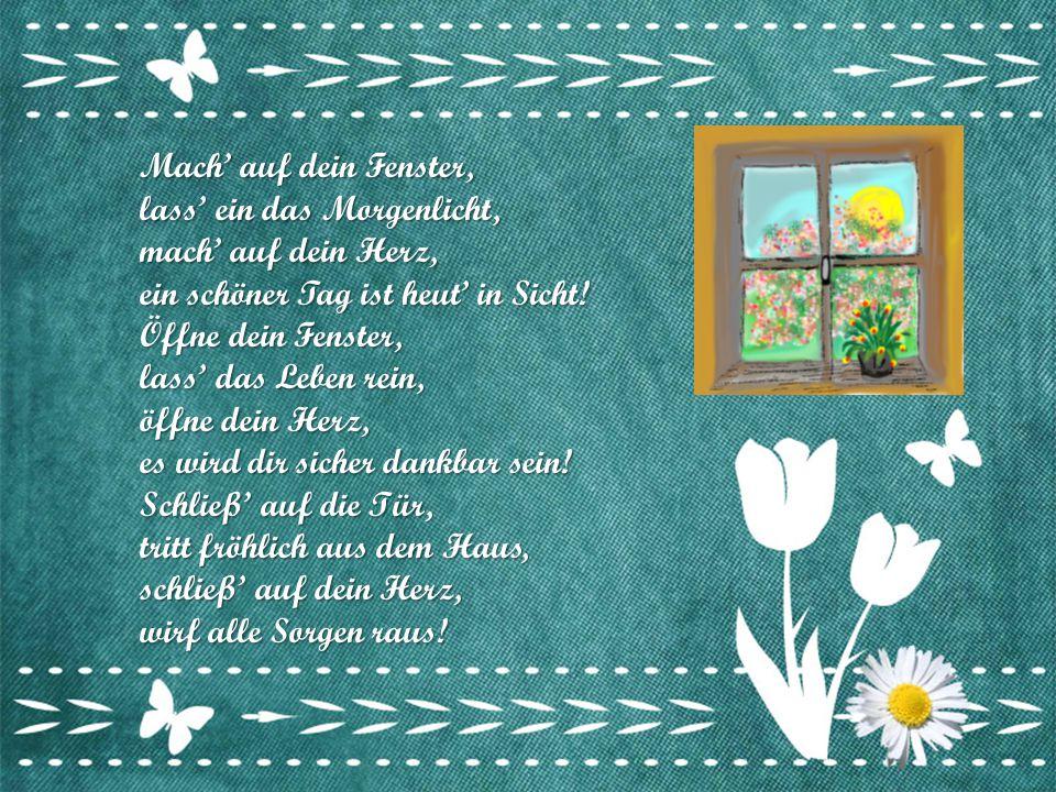 Mach' auf dein Fenster, lass' ein das Morgenlicht, mach' auf dein Herz, ein schöner Tag ist heut' in Sicht.