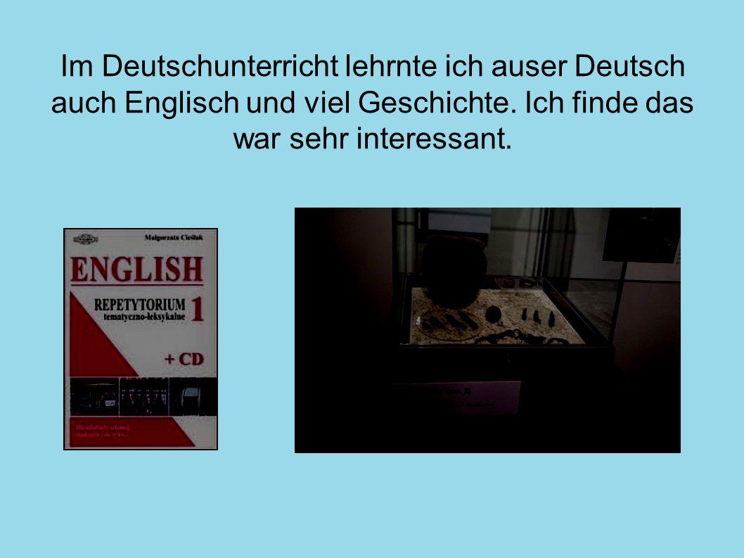 Im Deutschunterricht lehrnte ich auser Deutsch auch Englisch und viel Geschichte.