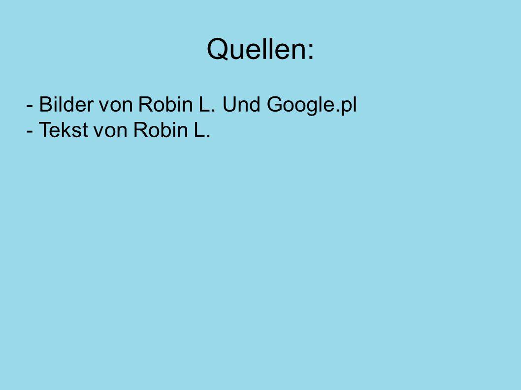 Quellen: - Bilder von Robin L. Und Google.pl - Tekst von Robin L.