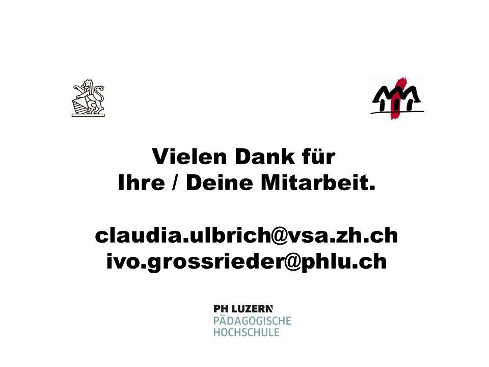 Vielen Dank für Ihre / Deine Mitarbeit. claudia.ulbrich@vsa.zh.ch ivo.grossrieder@phlu.ch