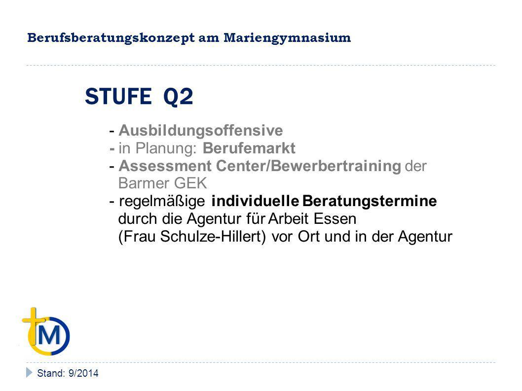 Berufsberatungskonzept am Mariengymnasium Stand: 9/2014 STUFE Q2 - Ausbildungsoffensive - in Planung: Berufemarkt - Assessment Center/Bewerbertraining der Barmer GEK - regelmäßige individuelle Beratungstermine durch die Agentur für Arbeit Essen (Frau Schulze-Hillert) vor Ort und in der Agentur