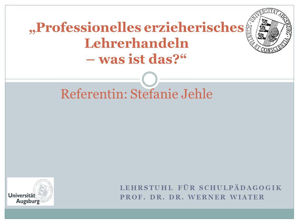 """LEHRSTUHL FÜR SCHULPÄDAGOGIK PROF. DR. DR. WERNER WIATER """"Professionelles erzieherisches Lehrerhandeln – was ist das?"""" Referentin: Stefanie Jehle"""