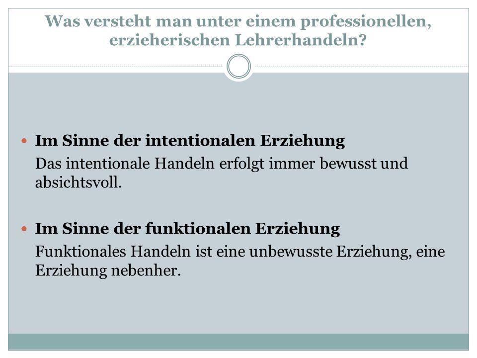 Was versteht man unter einem professionellen, erzieherischen Lehrerhandeln? Im Sinne der intentionalen Erziehung Das intentionale Handeln erfolgt imme