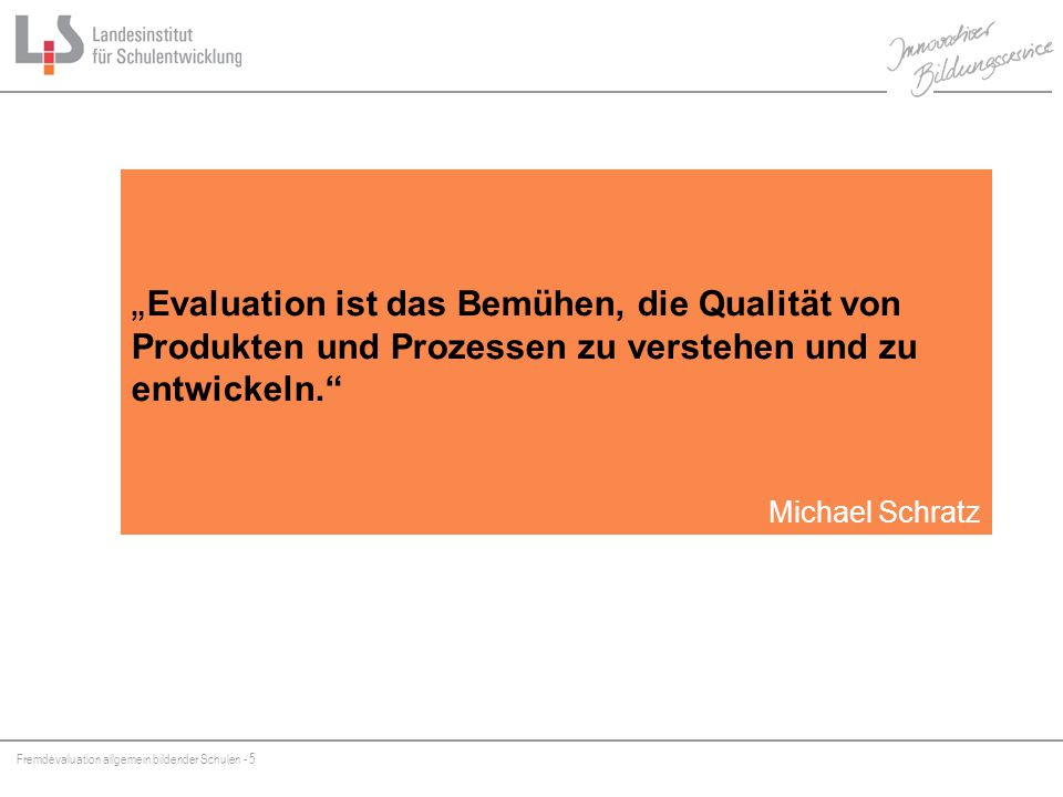 """Fremdevaluation allgemein bildender Schulen - 5 """" Evaluation ist das Bemühen, die Qualität von Produkten und Prozessen zu verstehen und zu entwickeln. Michael Schratz"""