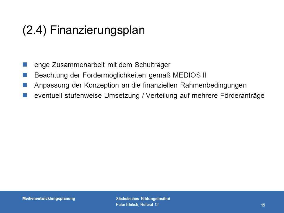 Medienentwicklungsplanung Sächsisches Bildungsinstitut Peter Ehrlich, Referat 13 15 (2.4) Finanzierungsplan nenge Zusammenarbeit mit dem Schulträger nBeachtung der Fördermöglichkeiten gemäß MEDIOS II nAnpassung der Konzeption an die finanziellen Rahmenbedingungen neventuell stufenweise Umsetzung / Verteilung auf mehrere Förderanträge