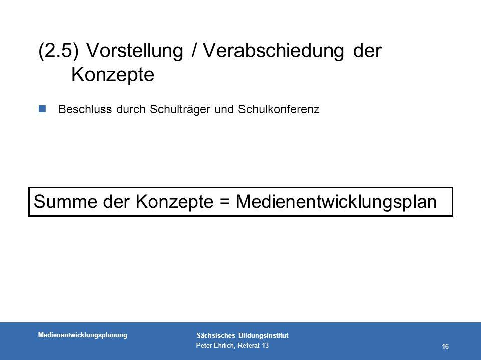 Medienentwicklungsplanung Sächsisches Bildungsinstitut Peter Ehrlich, Referat 13 16 (2.5)Vorstellung / Verabschiedung der Konzepte nBeschluss durch Schulträger und Schulkonferenz Summe der Konzepte = Medienentwicklungsplan