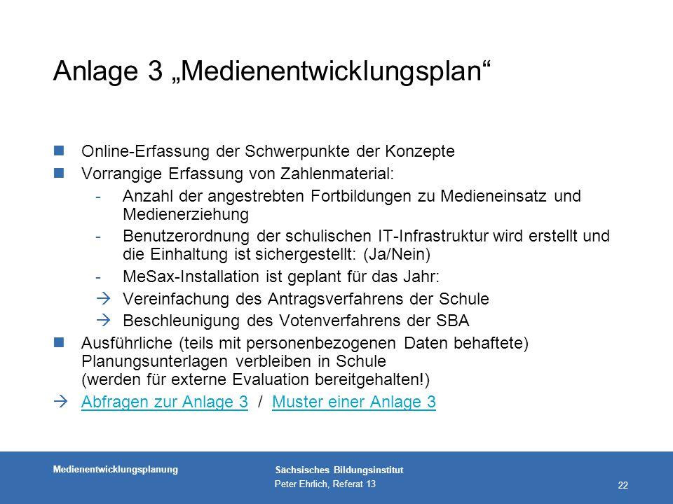"""Medienentwicklungsplanung Sächsisches Bildungsinstitut Peter Ehrlich, Referat 13 22 Anlage 3 """"Medienentwicklungsplan nOnline-Erfassung der Schwerpunkte der Konzepte nVorrangige Erfassung von Zahlenmaterial: -Anzahl der angestrebten Fortbildungen zu Medieneinsatz und Medienerziehung -Benutzerordnung der schulischen IT-Infrastruktur wird erstellt und die Einhaltung ist sichergestellt: (Ja/Nein) -MeSax-Installation ist geplant für das Jahr:  Vereinfachung des Antragsverfahrens der Schule  Beschleunigung des Votenverfahrens der SBA Ausführliche (teils mit personenbezogenen Daten behaftete) Planungsunterlagen verbleiben in Schule (werden für externe Evaluation bereitgehalten!)  Abfragen zur Anlage 3 / Muster einer Anlage 3 Abfragen zur Anlage 3Muster einer Anlage 3"""