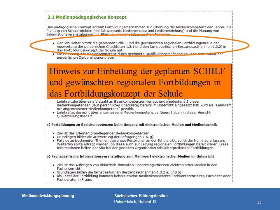 Medienentwicklungsplanung Sächsisches Bildungsinstitut Peter Ehrlich, Referat 13 33 Hinweis zur Einbettung der geplanten SCHILF und gewünschten regionalen Fortbildungen in das Fortbildungskonzept der Schule
