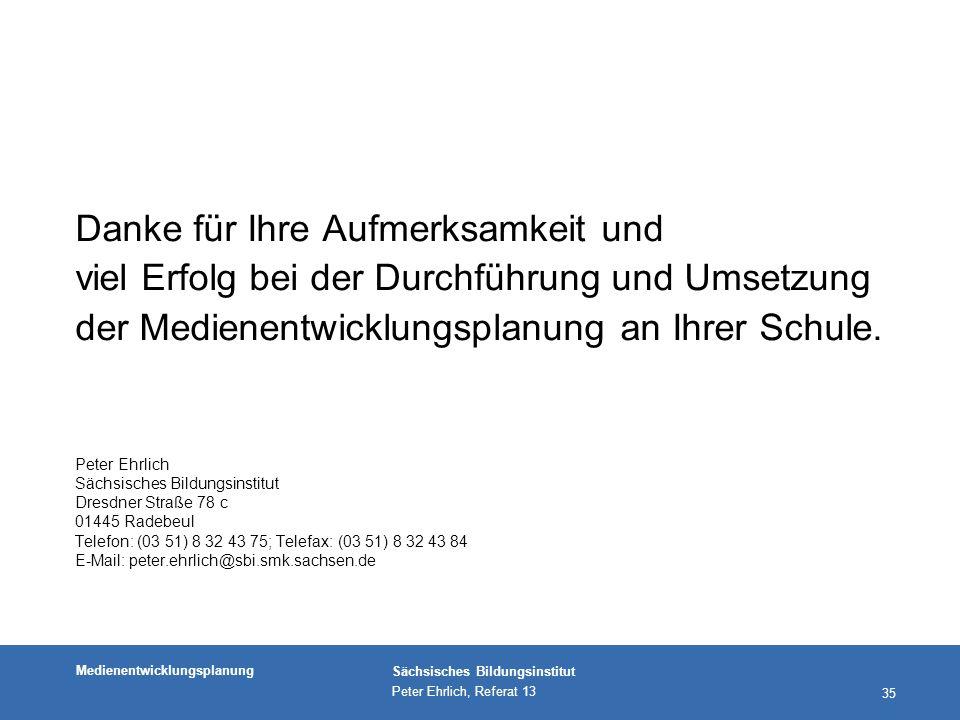 Medienentwicklungsplanung Sächsisches Bildungsinstitut Peter Ehrlich, Referat 13 35 Danke für Ihre Aufmerksamkeit und viel Erfolg bei der Durchführung und Umsetzung der Medienentwicklungsplanung an Ihrer Schule.